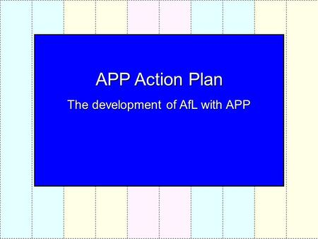 APP Action Plan The development of AfL with APP. PROCESS Familiarisation with AFs & Standard files Practice in levelling Standard files using APP guidelines.