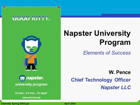 Internet2 Spring 2004.pptApril 2004 Napster University Program Elements of Success W. Pence Chief Technology Officer Napster LLC.