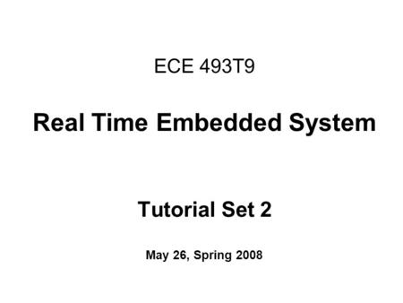 ECE 493T9 Real Time Embedded System Tutorial Set 2 May 26, Spring 2008.