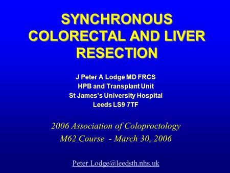SYNCHRONOUS COLORECTAL AND LIVER RESECTION J Peter A Lodge MD FRCS HPB and Transplant Unit St James's University Hospital Leeds LS9 7TF 2006 Association.