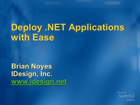 Deploy.NET Applications with Ease Brian Noyes IDesign, Inc. www.idesign.net.