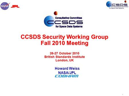 1 CCSDS Security Working Group Fall 2010 Meeting 26-27 October 2010 British Standards Institute London, UK Howard Weiss NASA/JPL.