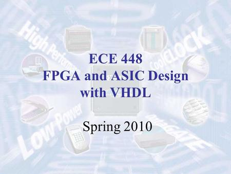 ECE 448 FPGA and ASIC Design with VHDL Spring 2010.