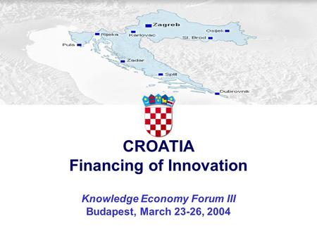 CROATIA Financing of Innovation Knowledge Economy Forum III Budapest, March 23-26, 2004.