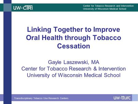 Center for Tobacco Research and Intervention University of Wisconsin Medical School Transdisciplinary Tobacco Use Research Centers Linking Together to.