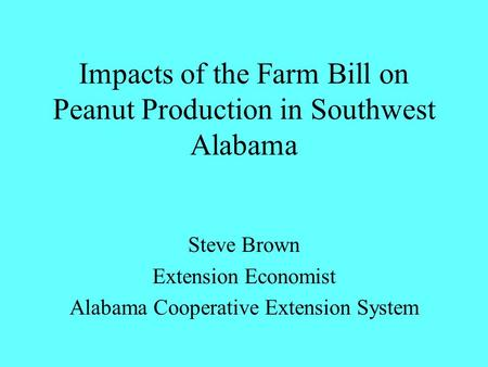 Impacts of the Farm Bill on Peanut Production in Southwest Alabama Steve Brown Extension Economist Alabama Cooperative Extension System.