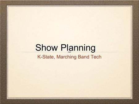 Show Planning K-State, Marching Band Tech. Guidelines Organize to Optimize - Plan well in advance. Meet with your staff in the Spring. Dinner works well.