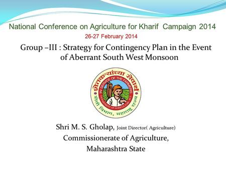 Group –III : Strategy for Contingency Plan in the Event of Aberrant South West Monsoon Shri M. S. Gholap, Joint Director( Agriculture) Commissionerate.