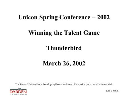 Lou Centini Unicon Spring Conference – 2002 Winning the Talent Game Thunderbird March 26, 2002 The Role of Universities in Developing Executive Talent: