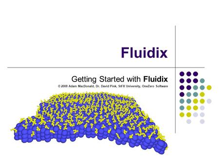 Fluidix Getting Started with Fluidix © 2008 Adam MacDonald, Dr. David Pink, StFX University, OneZero Software.