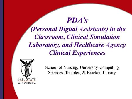 School of Nursing, University Computing Services, Teleplex, & Bracken Library PDA's (Personal Digital Assistants) in the Classroom, Clinical Simulation.
