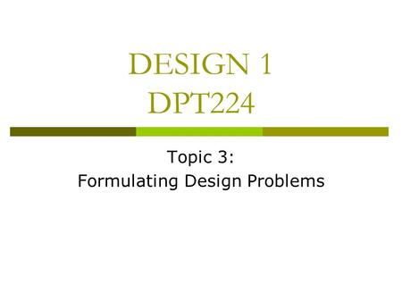 DESIGN 1 DPT224 Topic 3: Formulating Design Problems.