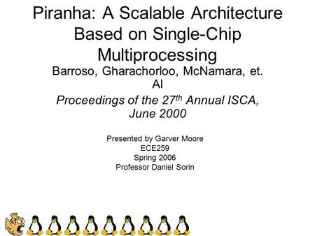 Piranha: A Scalable Architecture Based on Single-Chip Multiprocessing Barroso, Gharachorloo, McNamara, et. Al Proceedings of the 27 th Annual ISCA, June.