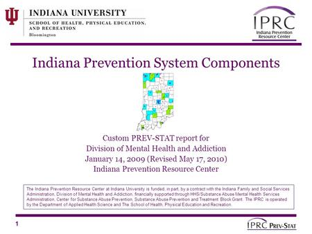 1 Indiana Prevention System Components Custom PREV-STAT report for Division of Mental Health and Addiction January 14, 2009 (Revised May 17, 2010) Indiana.