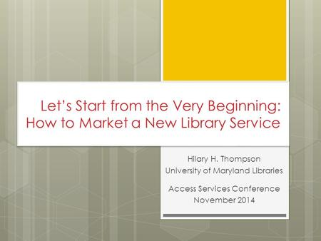 Let's Start from the Very Beginning: How to Market a New Library Service Hilary H. Thompson University of Maryland Libraries Access Services Conference.