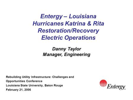 Entergy – Louisiana Hurricanes Katrina & Rita Restoration/Recovery Electric Operations Rebuilding Utility Infrastructure: Challenges and Opportunities.