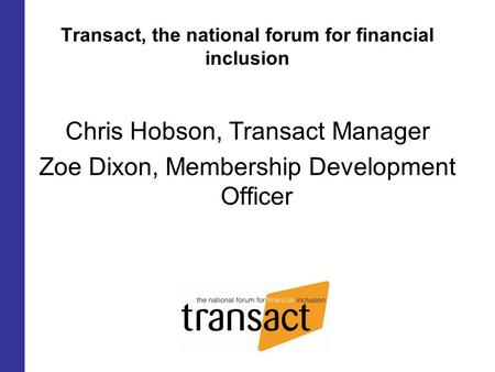 Transact, the national forum for financial inclusion Chris Hobson, Transact Manager Zoe Dixon, Membership Development Officer.