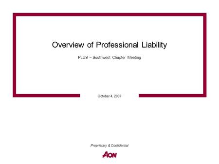 October 4, 2007 Proprietary & Confidential Overview of Professional Liability PLUS – Southwest Chapter Meeting.