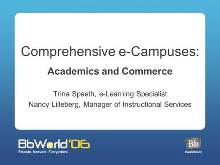 Comprehensive e-Campuses: Academics and Commerce Trina Spaeth, e-Learning Specialist Nancy Lilleberg, Manager of Instructional Services.