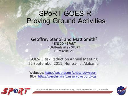 GOES-R Risk Reduction Annual Meeting, 21-23 September 2011, Huntsville SPoRT GOES-R Proving Ground Activities GOES-R Risk Reduction Annual Meeting 22 September.
