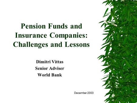 Pension Funds and Insurance Companies: Challenges and Lessons Dimitri Vittas Senior Adviser World Bank December 2003.