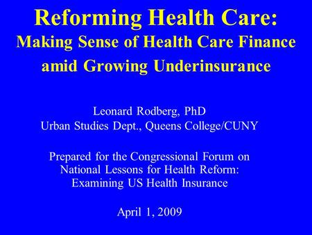 Reforming Health Care: Making Sense of Health Care Finance amid Growing Underinsurance Leonard Rodberg, PhD Urban Studies Dept., Queens College/CUNY Prepared.