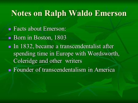 Notes on Ralph Waldo Emerson Facts about Emerson: Facts about Emerson: Born in Boston, 1803 Born in Boston, 1803 In 1832, became a transcendentalist after.