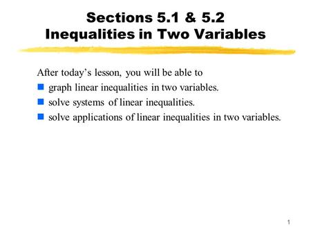 1 Sections 5.1 & 5.2 Inequalities in Two Variables After today's lesson, you will be able to graph linear inequalities in two variables. solve systems.