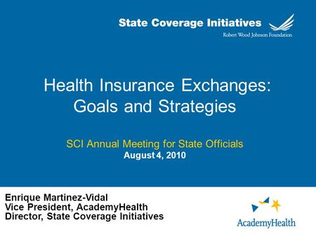 Health Insurance Exchanges: Goals and Strategies SCI Annual Meeting for State Officials August 4, 2010 Enrique Martinez-Vidal Vice President, AcademyHealth.
