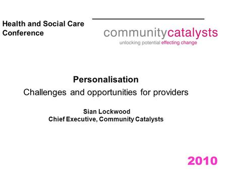 2010 Health and Social Care Conference Personalisation Challenges and opportunities for providers Sian Lockwood Chief Executive, Community Catalysts.