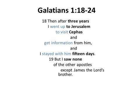 Galatians 1:18-24 18 Then after three years I went up to Jerusalem to visit Cephas and get information from him, and I stayed with him fifteen days. 19.