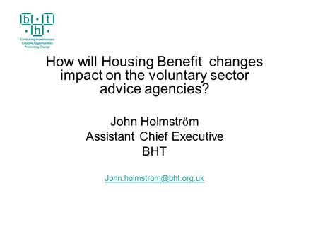 How will Housing Benefit changes impact on the voluntary sector advice agencies? John Holmstr ӧ m Assistant Chief Executive BHT