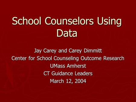 School Counselors Using Data Jay Carey and Carey Dimmitt Center for School Counseling Outcome Research UMass Amherst CT Guidance Leaders March 12, 2004.