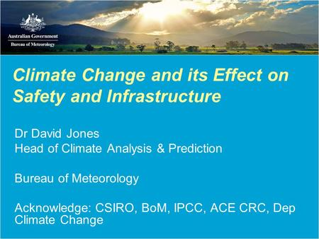 Climate Change and its Effect on Safety and Infrastructure Dr David Jones Head of Climate Analysis & Prediction Bureau of Meteorology Acknowledge: CSIRO,