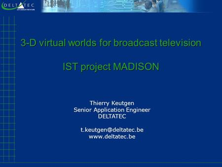 3-D virtual worlds for broadcast television IST project MADISON Thierry Keutgen Senior Application Engineer DELTATEC