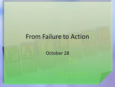 From Failure to Action October 28. Think About This … What are some big mistakes a person can make in the work place? Some failures can make us want to.