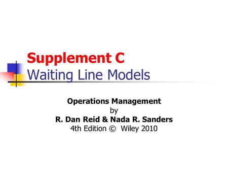 Supplement C Waiting Line Models Operations Management by R. Dan Reid & Nada R. Sanders 4th Edition © Wiley 2010.