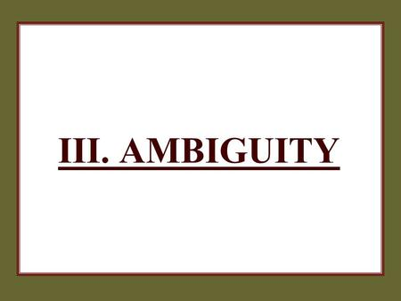 III. AMBIGUITY. 2 AMBIGUITY  These fallacies have statements that are either purposefully or accidentally ambiguous, misleading, or confusing.  Their.