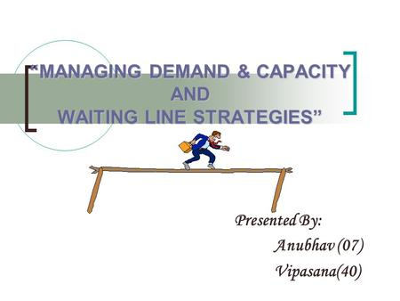 """MANAGING DEMAND & CAPACITY AND WAITING LINE STRATEGIES"" Presented By: Anubhav (07) Vipasana(40)"