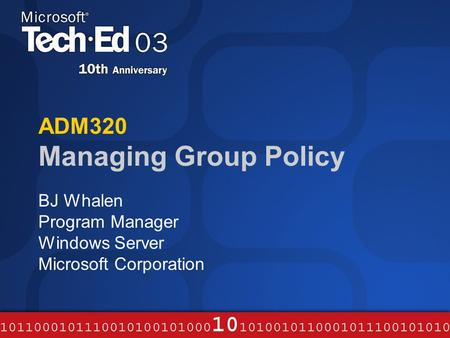 ADM320 Managing Group Policy BJ Whalen Program Manager Windows Server Microsoft Corporation.