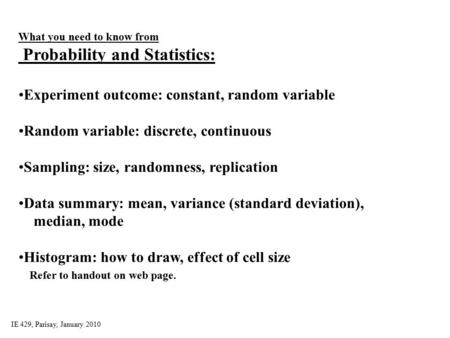 IE 429, Parisay, January 2010 What you need to know from Probability and Statistics: Experiment outcome: constant, random variable Random variable: discrete,