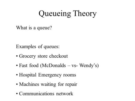 Queueing Theory What is a queue? Examples of queues: Grocery store checkout Fast food (McDonalds – vs- Wendy's) Hospital Emergency rooms Machines waiting.
