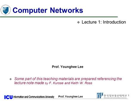 Prof. Younghee Lee 1 1 Computer Networks u Lecture 1: Introduction Prof. Younghee Lee u Some part of this teaching materials are prepared referencing the.