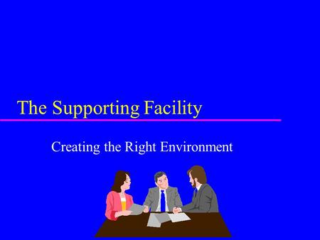 The Supporting Facility Creating the Right Environment.