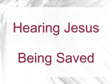 Hearing Jesus Being Saved. To Hear Jesus To believe in Jesus, one must hear Jesus.  Jesus said to come and learn of Him. Matt 11:27-30  The apostles.