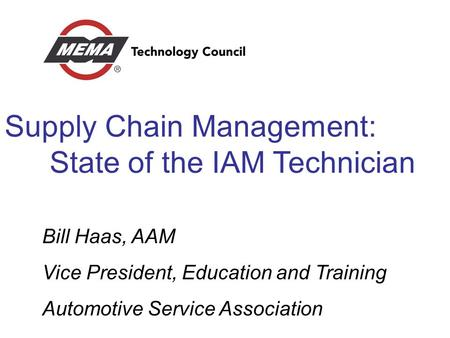 Supply Chain Management: State of the IAM Technician Bill Haas, AAM Vice President, Education and Training Automotive Service Association.