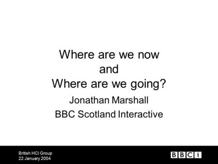 British HCI Group 22 January 2004 Where are we now and Where are we going? Jonathan Marshall BBC Scotland Interactive.