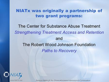 Reduce Waiting & No-Shows  Increase Admissions & Continuation www.NIATx.net NIATx was originally a partnership of two grant programs: The Center for Substance.