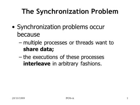 28/10/1999POS-A1 The Synchronization Problem Synchronization problems occur because –multiple processes or threads want to share data; –the executions.
