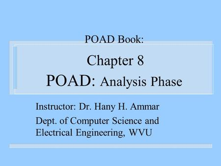 POAD Book: Chapter 8 POAD: Analysis Phase Instructor: Dr. Hany H. Ammar Dept. of Computer Science and Electrical Engineering, WVU.